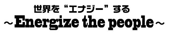 """世界を""""エナジー""""する"""